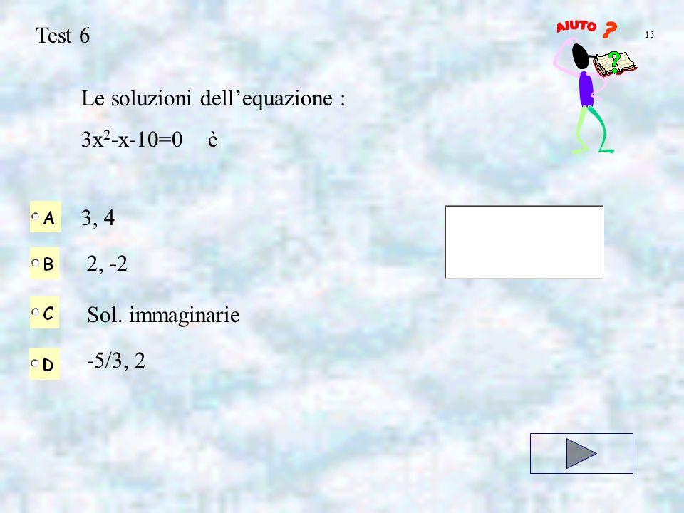 Test 6 Le soluzioni dellequazione : 3x 2 -x-10=0 è 3, 4 2, -2 15 Sol. immaginarie -5/3, 2