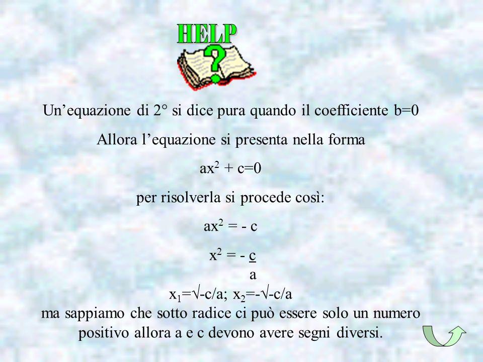 Unequazione di 2° si dice pura quando il coefficiente b=0 Allora lequazione si presenta nella forma ax 2 + c=0 per risolverla si procede così: ax 2 =