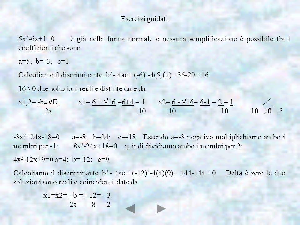 Esercizi guidati 5x 2 -6x+1=0 è già nella forma normale e nessuna semplificazione è possibile fra i coefficienti che sono a=5; b=-6; c=1 Calcoliamo il