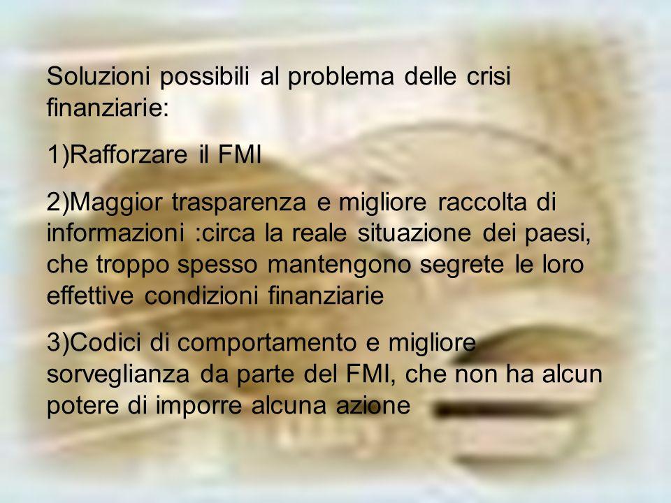 Soluzioni possibili al problema delle crisi finanziarie: 1)Rafforzare il FMI 2)Maggior trasparenza e migliore raccolta di informazioni :circa la reale