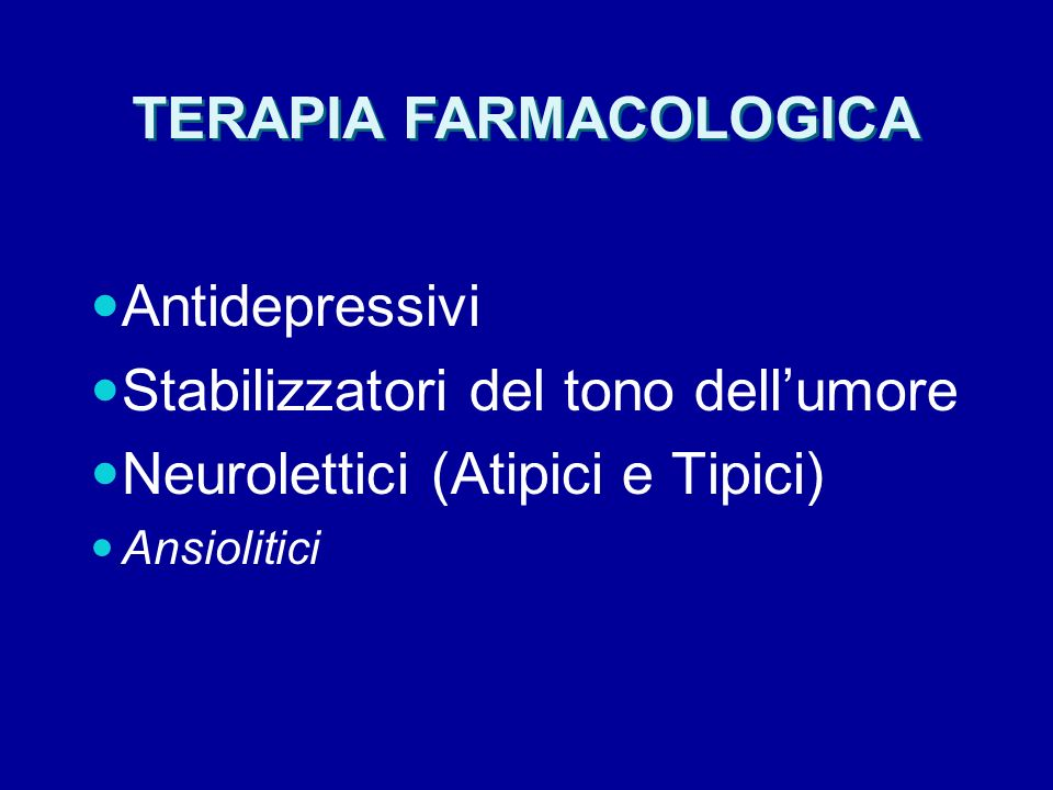 TERAPIA FARMACOLOGICA Antidepressivi Stabilizzatori del tono dellumore Neurolettici (Atipici e Tipici) Ansiolitici