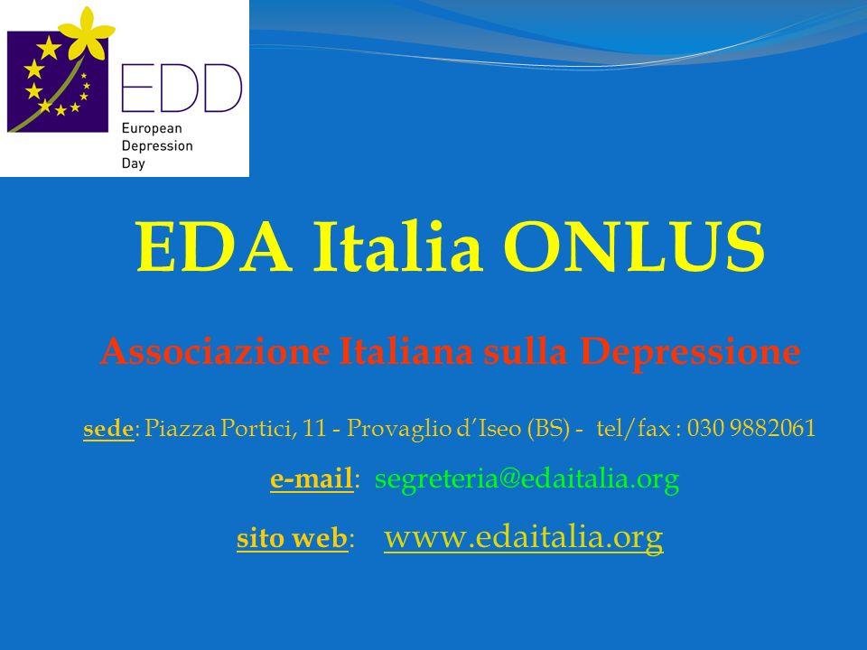 EDA Italia ONLUS Associazione Italiana sulla Depressione sede : Piazza Portici, 11 - Provaglio dIseo (BS) - tel/fax : 030 9882061 e-mail : segreteria@edaitalia.org sito web : www.edaitalia.org www.edaitalia.org