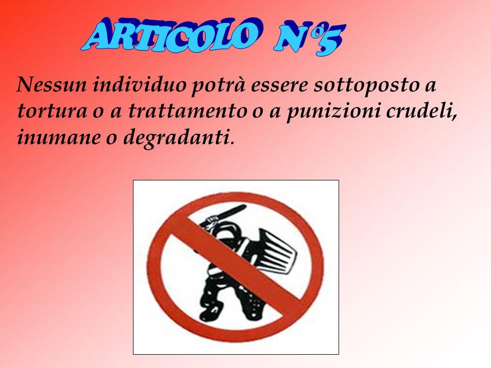 Nessun individuo potrà essere sottoposto a tortura o a trattamento o a punizioni crudeli, inumane o degradanti.