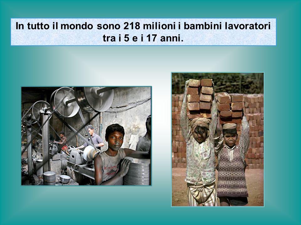 In tutto il mondo sono 218 milioni i bambini lavoratori tra i 5 e i 17 anni.