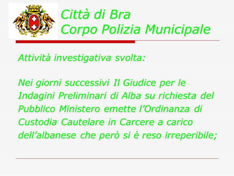 Città di Bra Corpo Polizia Municipale Attività investigativa svolta: Nei giorni successivi Il Giudice per le Indagini Preliminari di Alba su richiesta