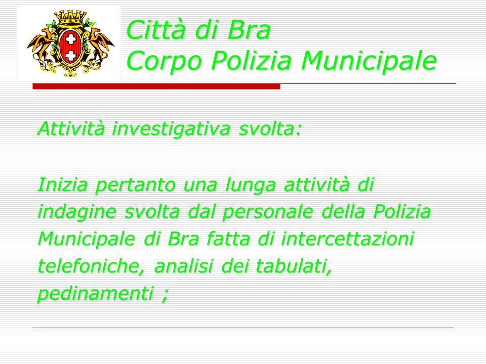 Città di Bra Corpo Polizia Municipale Attività investigativa svolta: Inizia pertanto una lunga attività di indagine svolta dal personale della Polizia