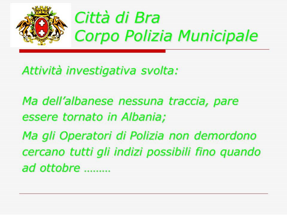 Città di Bra Corpo Polizia Municipale Attività investigativa svolta: Ma dellalbanese nessuna traccia, pare essere tornato in Albania; Ma gli Operatori