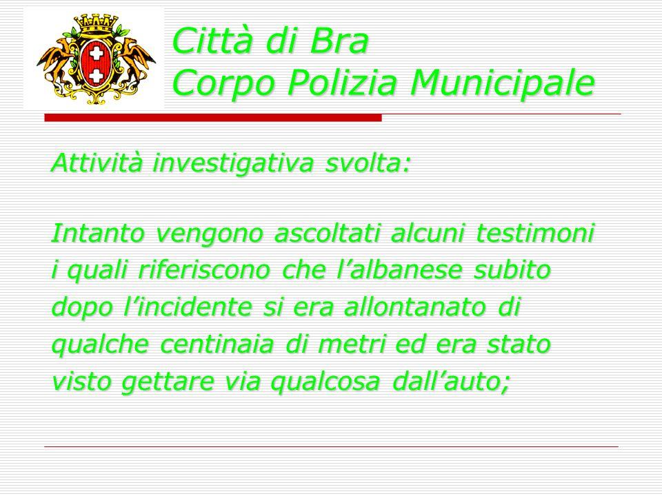 Città di Bra Corpo Polizia Municipale Attività investigativa svolta: Intanto vengono ascoltati alcuni testimoni i quali riferiscono che lalbanese subi