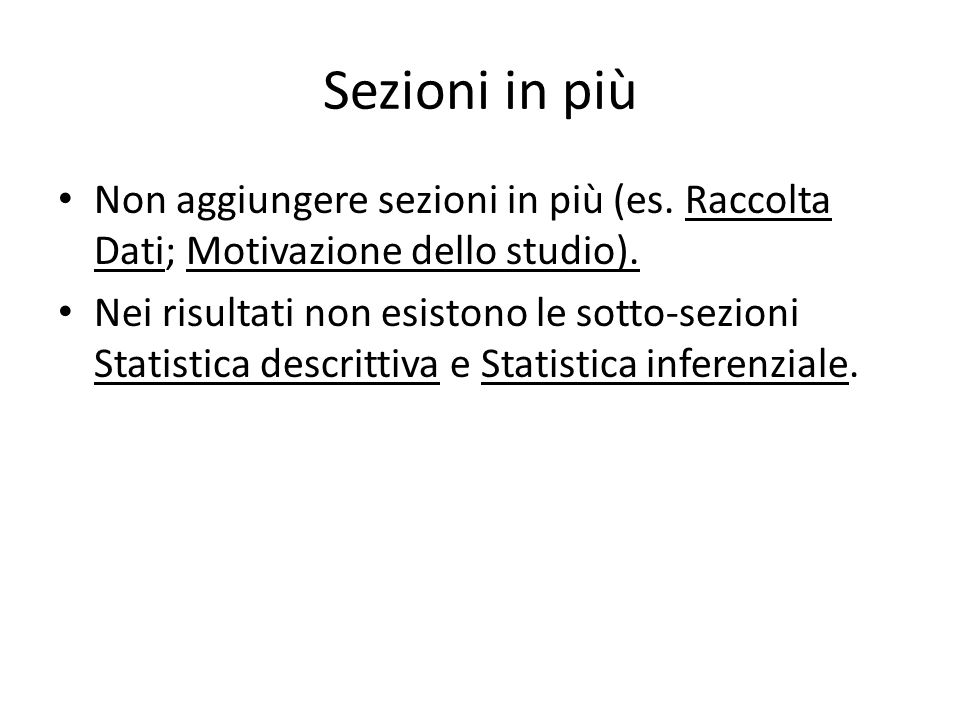 Sezioni in più Non aggiungere sezioni in più (es. Raccolta Dati; Motivazione dello studio). Nei risultati non esistono le sotto-sezioni Statistica des