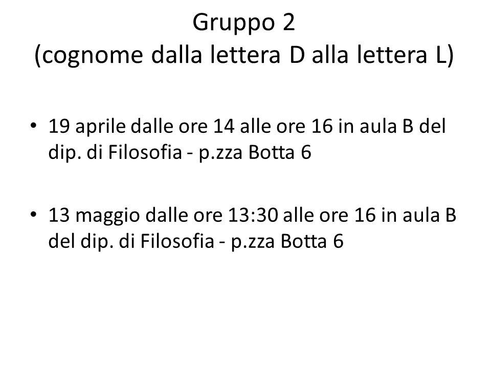 Gruppo 2 (cognome dalla lettera D alla lettera L) 19 aprile dalle ore 14 alle ore 16 in aula B del dip. di Filosofia - p.zza Botta 6 13 maggio dalle o