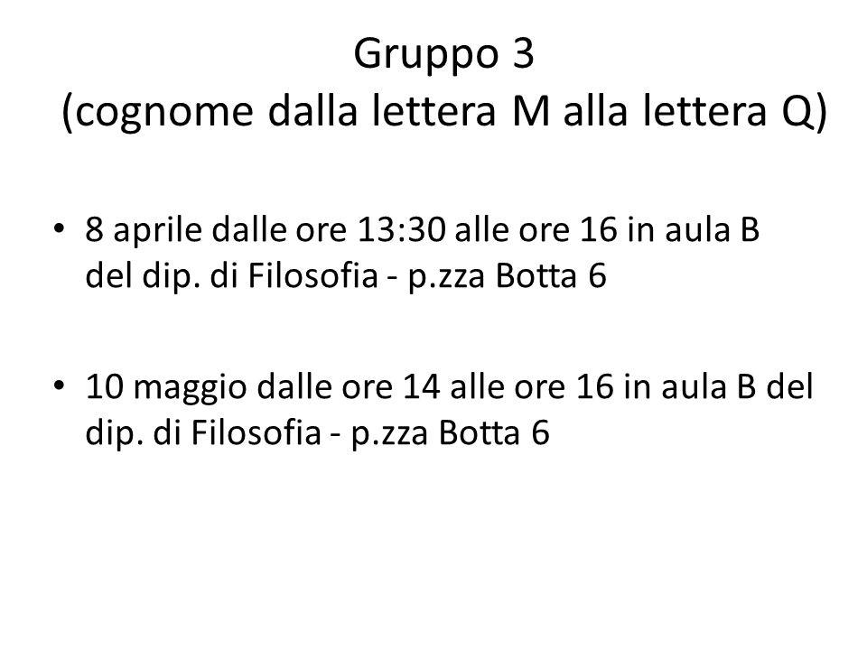 Gruppo 3 (cognome dalla lettera M alla lettera Q) 8 aprile dalle ore 13:30 alle ore 16 in aula B del dip. di Filosofia - p.zza Botta 6 10 maggio dalle