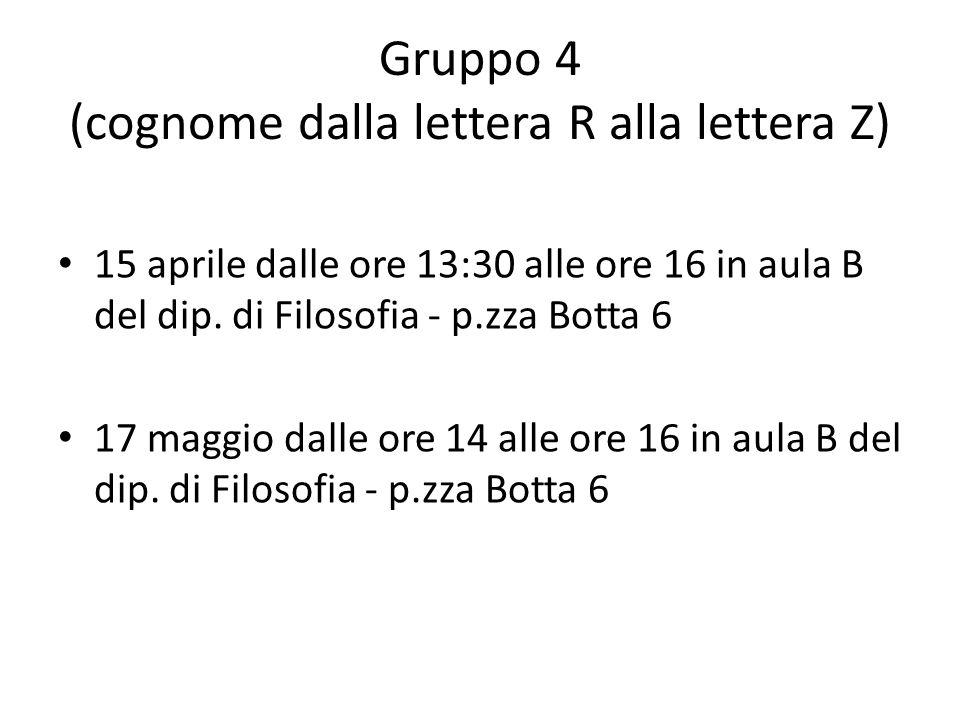 Gruppo 4 (cognome dalla lettera R alla lettera Z) 15 aprile dalle ore 13:30 alle ore 16 in aula B del dip. di Filosofia - p.zza Botta 6 17 maggio dall
