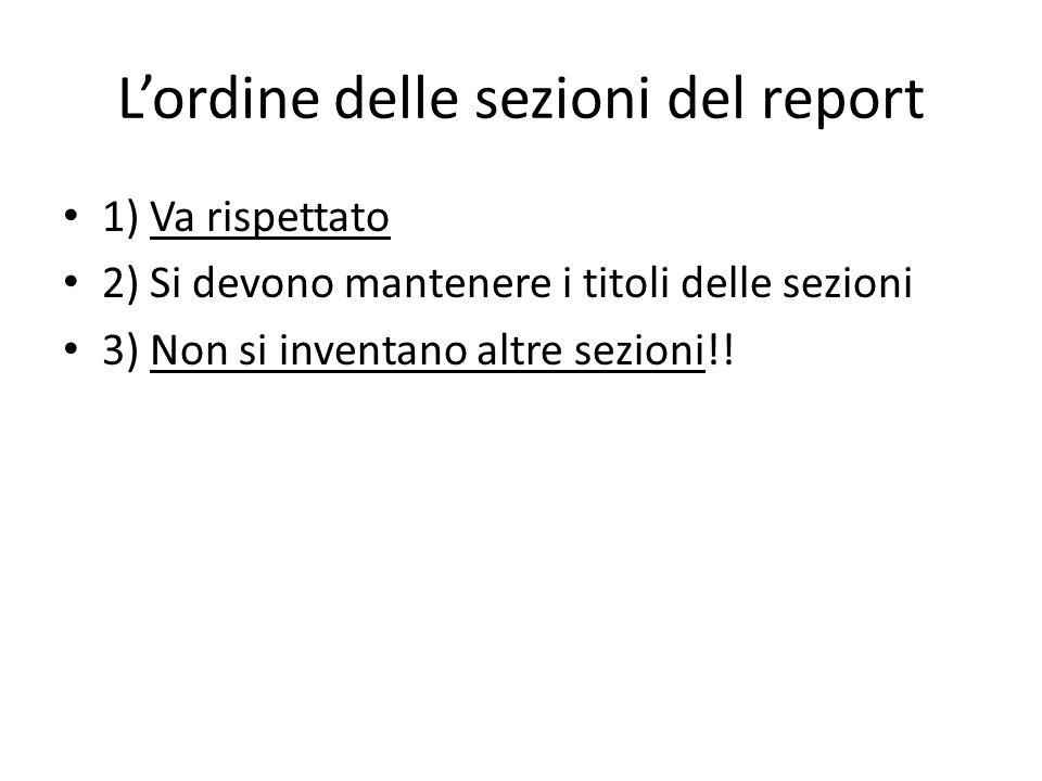 Lordine delle sezioni del report 1) Va rispettato 2) Si devono mantenere i titoli delle sezioni 3) Non si inventano altre sezioni!!