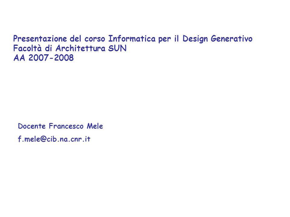 Presentazione del corso Informatica per il Design Generativo Facoltà di Architettura SUN AA 2007-2008 Docente Francesco Mele f.mele@cib.na.cnr.it