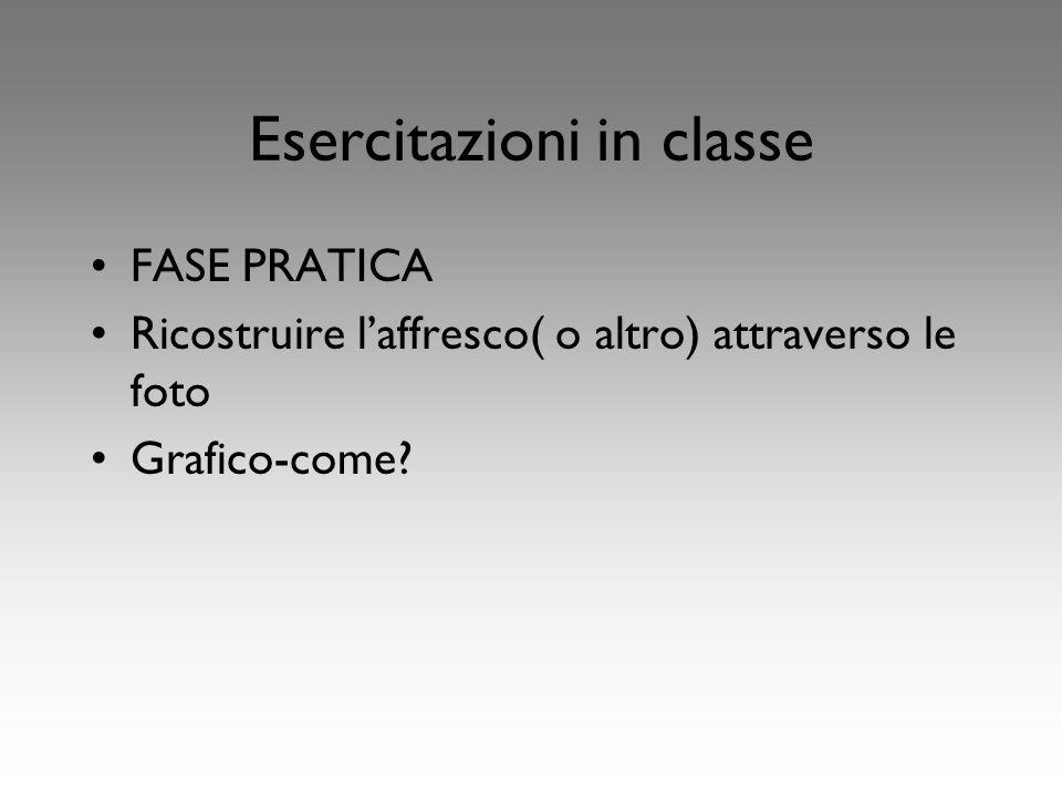 Esercitazioni in classe FASE PRATICA Ricostruire laffresco( o altro) attraverso le foto Grafico-come?