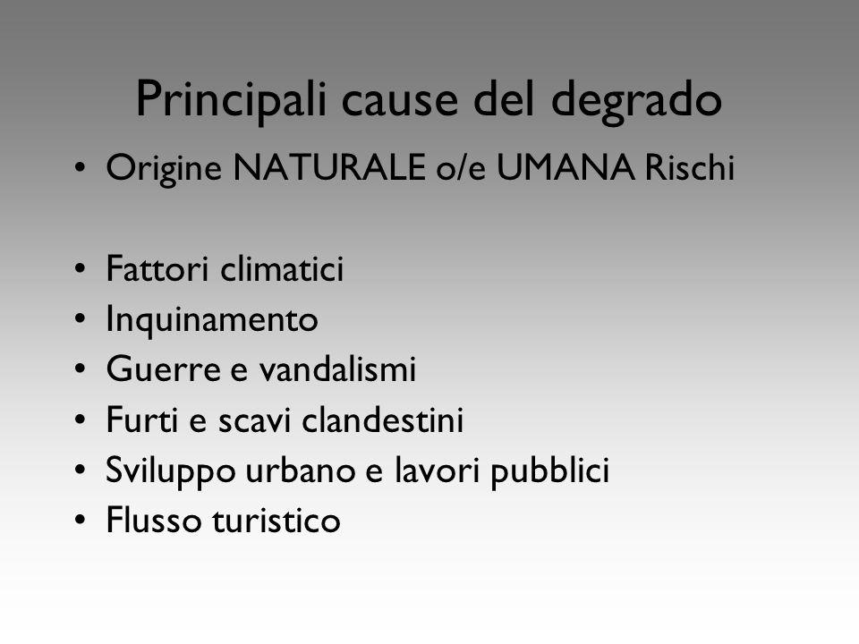Principali cause del degrado Origine NATURALE o/e UMANA Rischi Fattori climatici Inquinamento Guerre e vandalismi Furti e scavi clandestini Sviluppo urbano e lavori pubblici Flusso turistico