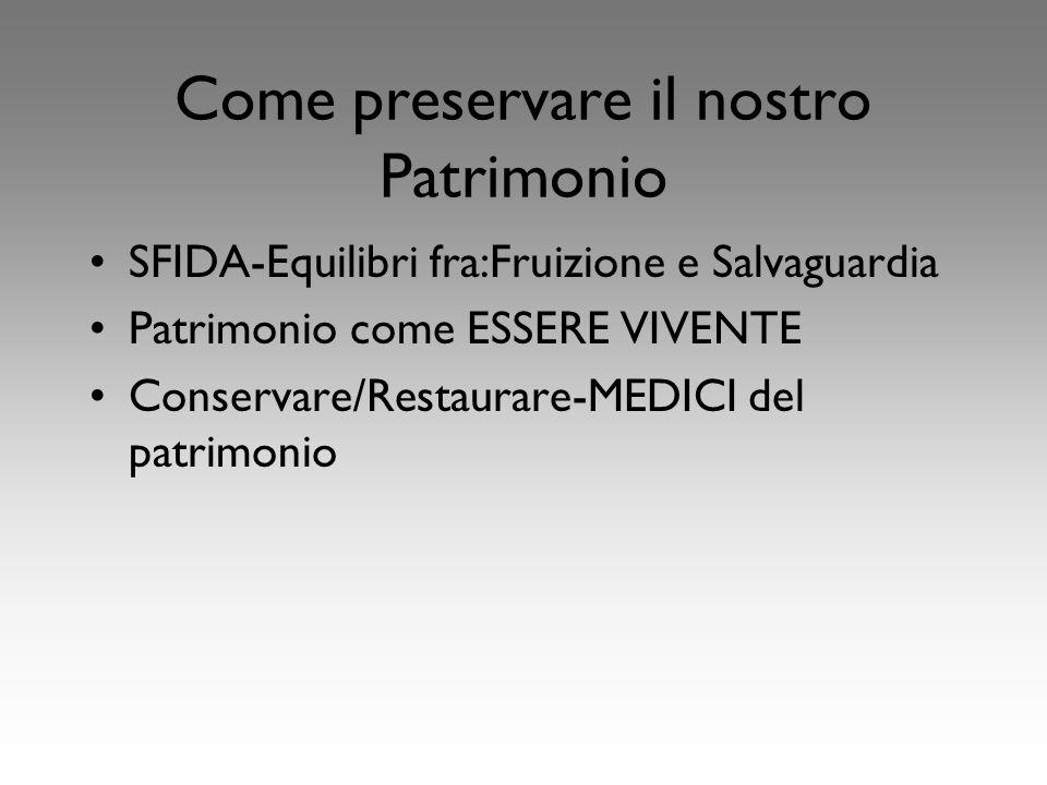 Come preservare il nostro Patrimonio SFIDA-Equilibri fra:Fruizione e Salvaguardia Patrimonio come ESSERE VIVENTE Conservare/Restaurare-MEDICI del patrimonio