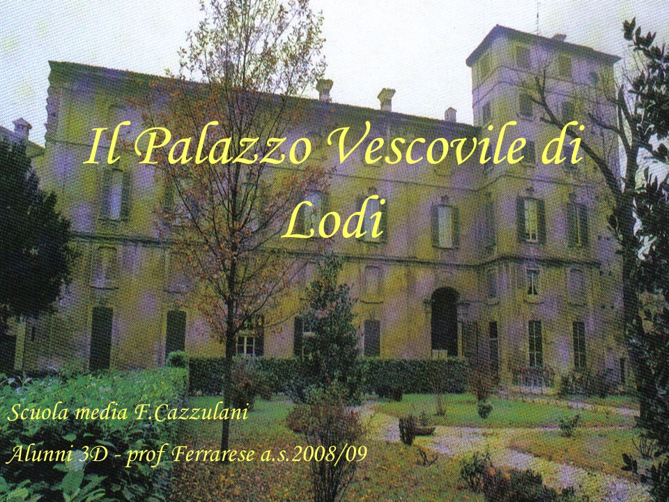 Il Palazzo Vescovile di Lodi Scuola media F.Cazzulani Alunni 3D - prof Ferrarese a.s.2008/09