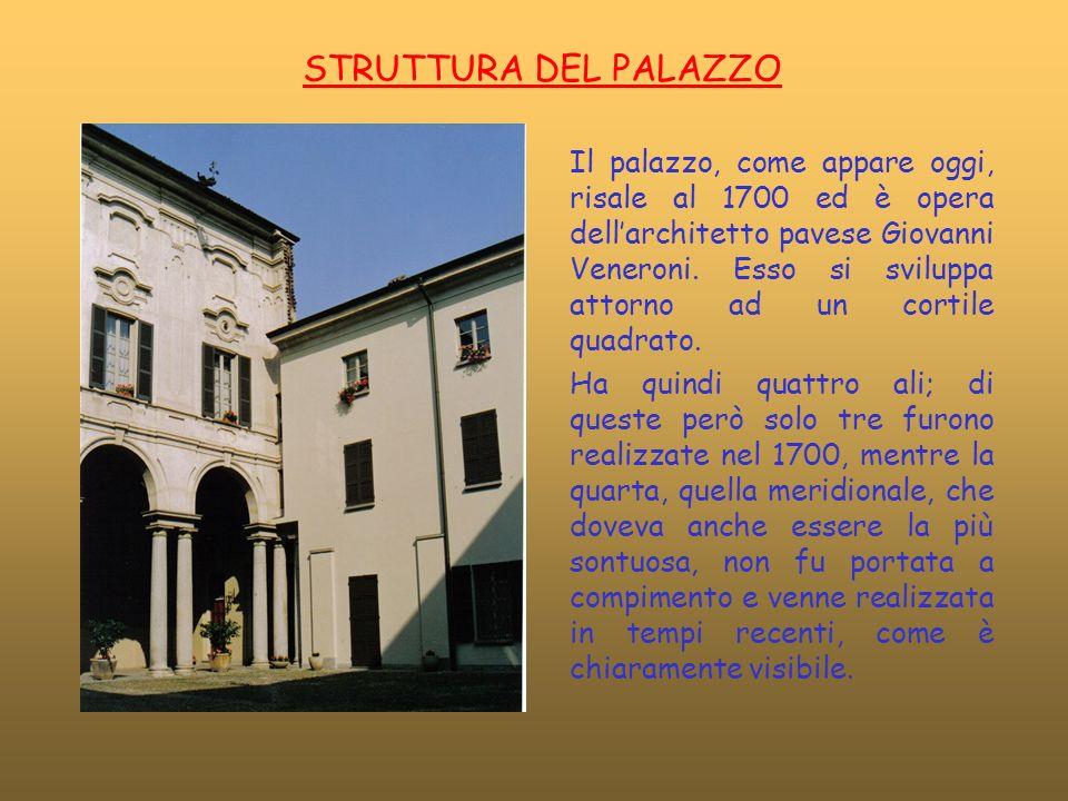 STRUTTURA DEL PALAZZO Il palazzo, come appare oggi, risale al 1700 ed è opera dellarchitetto pavese Giovanni Veneroni. Esso si sviluppa attorno ad un