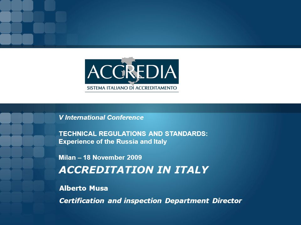 ACCREDITATION IN ITALY Alberto Musa Certification and inspection Department Director V International Conference TECHNICAL REGULATIONS AND STANDARDS: Experience of the Russia and Italy Milan – 18 November 2009