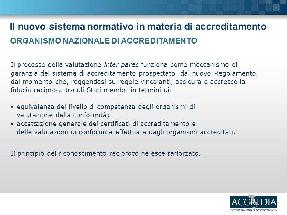 Il nuovo sistema normativo in materia di accreditamento Il processo della valutazione inter pares funziona come meccanismo di garanzia del sistema di accreditamento prospettato dal nuovo Regolamento, dal momento che, reggendosi su regole vincolanti, assicura e accresce la fiducia reciproca tra gli Stati membri in termini di: equivalenza del livello di competenza degli organismi di valutazione della conformità; accettazione generale dei certificati di accreditamento e delle valutazioni di conformità effettuate dagli organismi accreditati.