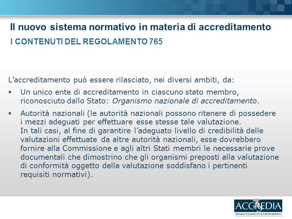 Il nuovo sistema normativo in materia di accreditamento Laccreditamento può essere rilasciato, nei diversi ambiti, da: Un unico ente di accreditamento in ciascuno stato membro, riconosciuto dallo Stato: Organismo nazionale di accreditamento.