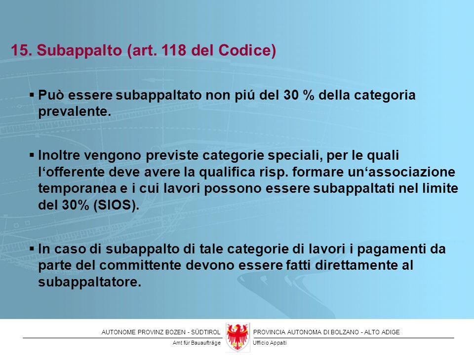 AUTONOME PROVINZ BOZEN - SÜDTIROLPROVINCIA AUTONOMA DI BOLZANO - ALTO ADIGE 15. Subappalto (art. 118 del Codice) Può essere subappaltato non piú del 3