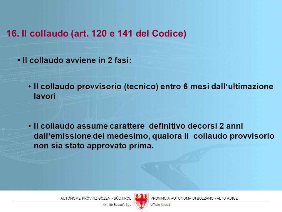 AUTONOME PROVINZ BOZEN - SÜDTIROLPROVINCIA AUTONOMA DI BOLZANO - ALTO ADIGE 16. Il collaudo (art. 120 e 141 del Codice) Il collaudo avviene in 2 fasi: