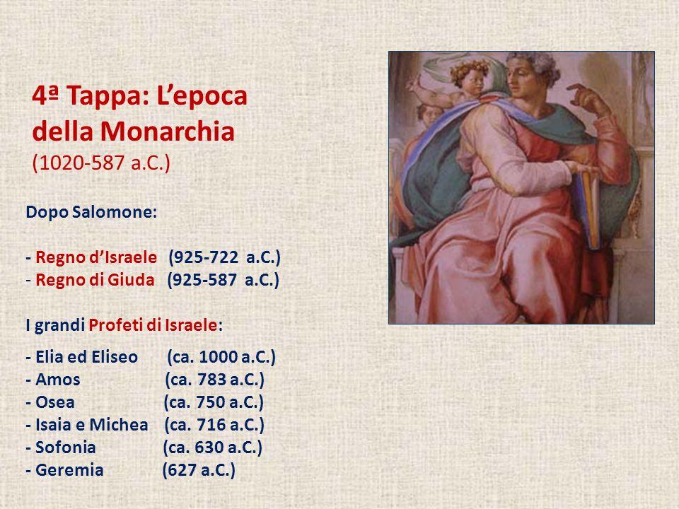4ª Tappa: Lepoca della Monarchia (1020-587 a.C.) Dopo Salomone: - Regno dIsraele (925-722 a.C.) - Regno di Giuda (925-587 a.C.) I grandi Profeti di Israele: - Elia ed Eliseo (ca.