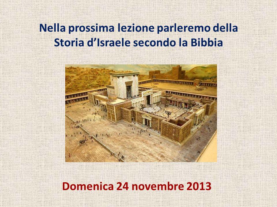 Domenica 24 novembre 2013 Nella prossima lezione parleremo della Storia dIsraele secondo la Bibbia
