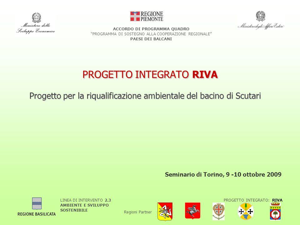 LINEA DI INTERVENTO 2.3 AMBIENTE E SVILUPPO SOSTENIBILE PROGETTO INTEGRATO: RIVA Regioni Partner ACCORDO DI PROGRAMMA QUADRO PROGRAMMA DI SOSTEGNO ALLA COOPERAZIONE REGIONALE PAESI DEI BALCANI PROGETTO INTEGRATO RIVA Progetto per la riqualificazione ambientale del bacino di Scutari Seminario di Torino, 9 -10 ottobre 2009