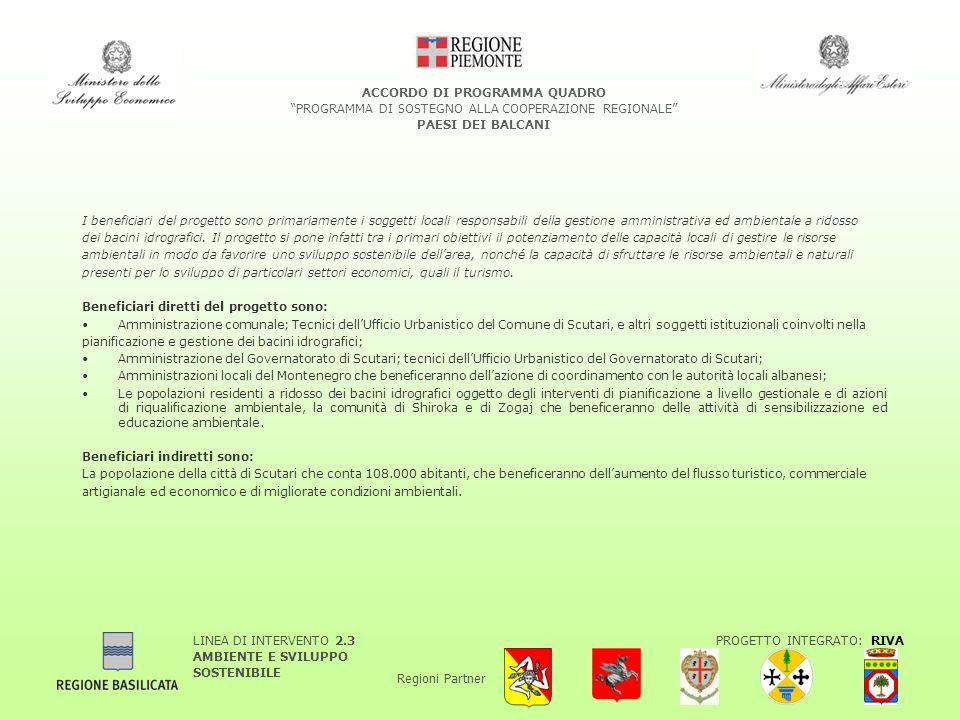 LINEA DI INTERVENTO 2.3 AMBIENTE E SVILUPPO SOSTENIBILE PROGETTO INTEGRATO: RIVA Regioni Partner ACCORDO DI PROGRAMMA QUADRO PROGRAMMA DI SOSTEGNO ALLA COOPERAZIONE REGIONALE PAESI DEI BALCANI I beneficiari del progetto sono primariamente i soggetti locali responsabili della gestione amministrativa ed ambientale a ridosso dei bacini idrografici.