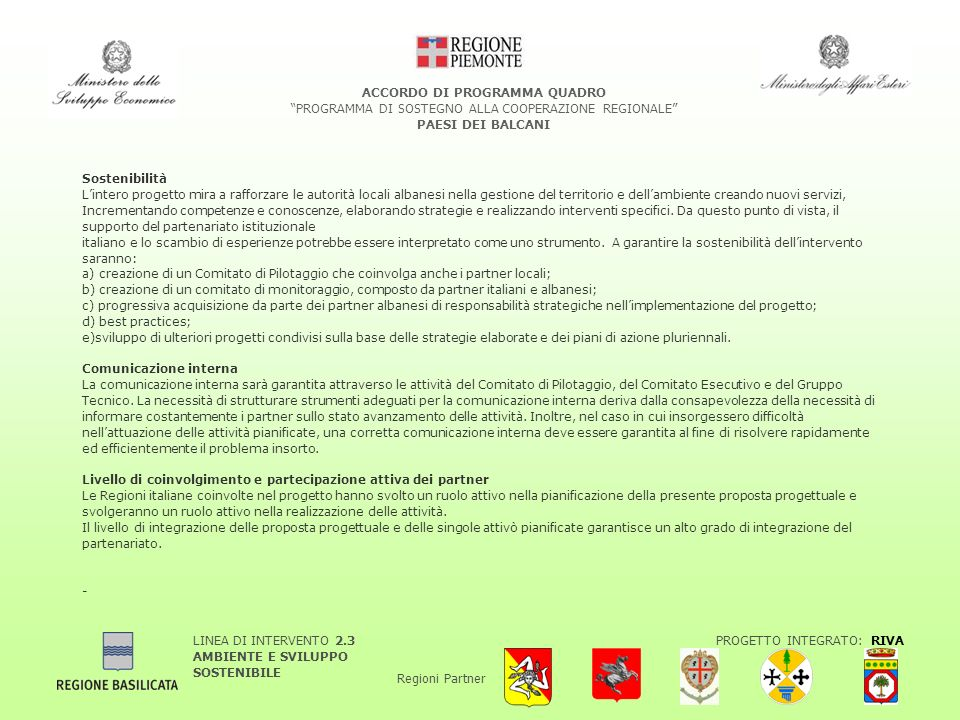 LINEA DI INTERVENTO 2.3 AMBIENTE E SVILUPPO SOSTENIBILE PROGETTO INTEGRATO: RIVA Regioni Partner ACCORDO DI PROGRAMMA QUADRO PROGRAMMA DI SOSTEGNO ALLA COOPERAZIONE REGIONALE PAESI DEI BALCANI Sostenibilità Lintero progetto mira a rafforzare le autorità locali albanesi nella gestione del territorio e dellambiente creando nuovi servizi, Incrementando competenze e conoscenze, elaborando strategie e realizzando interventi specifici.