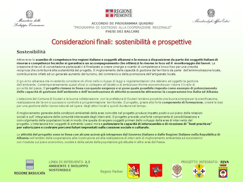 LINEA DI INTERVENTO 2.3 AMBIENTE E SVILUPPO SOSTENIBILE PROGETTO INTEGRATO: RIVA Regioni Partner ACCORDO DI PROGRAMMA QUADRO PROGRAMMA DI SOSTEGNO ALLA COOPERAZIONE REGIONALE PAESI DEI BALCANI Considerazioni finali: sostenibilità e prospettive Sostenibilità Attraverso lo scambio di competenze tra regioni italiane e soggetti albanesi e la messa a disposizione da parte dei soggetti italiani di risorse e competenze tecniche si garantisce un accompagnamento che ottimizzi le risorse in loco ed il monitoraggio dei lavori.