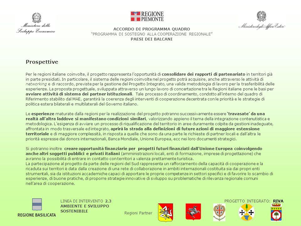 LINEA DI INTERVENTO 2.3 AMBIENTE E SVILUPPO SOSTENIBILE PROGETTO INTEGRATO: RIVA Regioni Partner ACCORDO DI PROGRAMMA QUADRO PROGRAMMA DI SOSTEGNO ALLA COOPERAZIONE REGIONALE PAESI DEI BALCANI Prospettive Per le regioni italiane coinvolte, il progetto rappresenta lopportunità di consolidare dei rapporti di partenariato in territori già in parte presidiati.