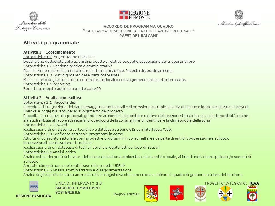 LINEA DI INTERVENTO 2.3 AMBIENTE E SVILUPPO SOSTENIBILE PROGETTO INTEGRATO: RIVA Regioni Partner ACCORDO DI PROGRAMMA QUADRO PROGRAMMA DI SOSTEGNO ALLA COOPERAZIONE REGIONALE PAESI DEI BALCANI Attività programmate Attività 1 - Coordinamento Sottoattività 1.1 Progettazione esecutiva Descrizione dettagliata delle azioni di progetto e relativo budget e costituzione dei gruppi di lavoro Sottoattività 1.2 Gestione tecnica e amministrativa Pianificazione e coordinamento tecnico ed amministrativo.