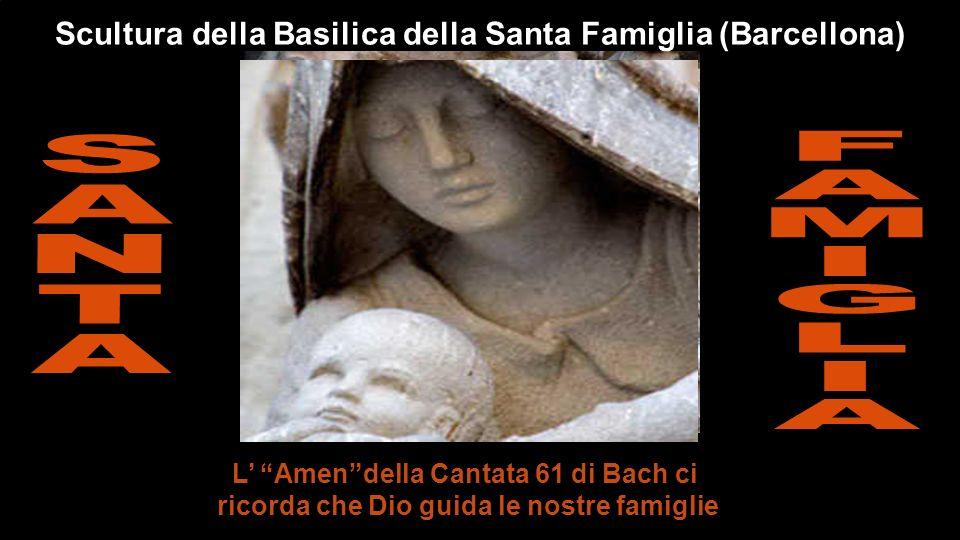 L Amendella Cantata 61 di Bach ci ricorda che Dio guida le nostre famiglie Scultura della Basilica della Santa Famiglia (Barcellona)