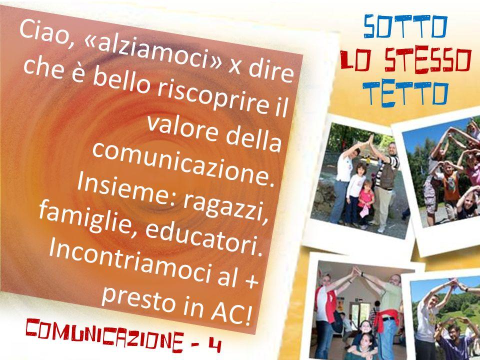 SOTTO LO STESSO TETTO Comunicazione - 4 Ciao, «alziamoci» x dire che è bello riscoprire il valore della comunicazione.