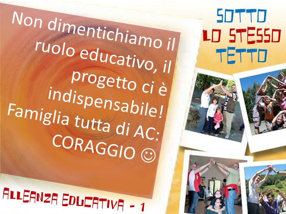 SOTTO LO STESSO TETTO Alleanza educativa - 1 Non dimentichiamo il ruolo educativo, il progetto ci è indispensabile! Famiglia tutta di AC: CORAGGIO