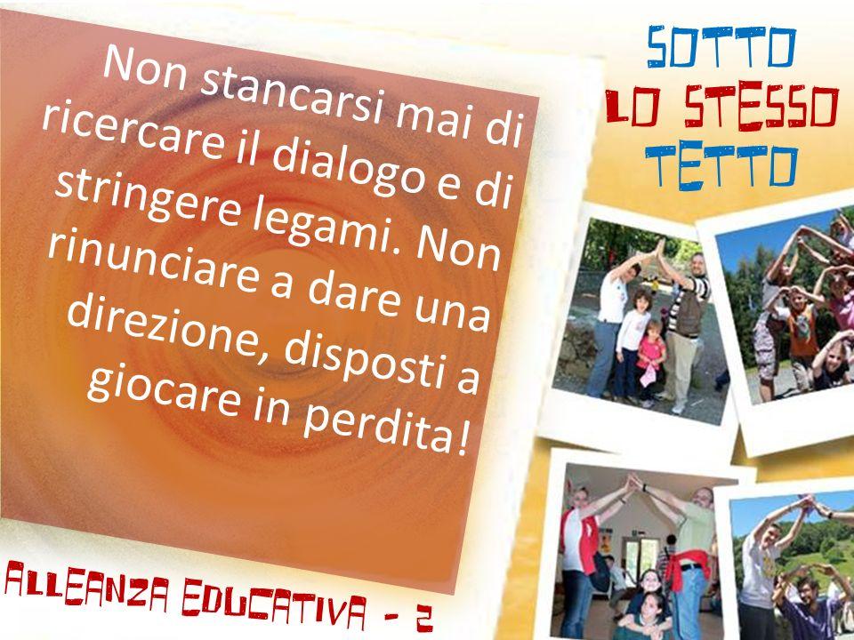 SOTTO LO STESSO TETTO Alleanza educativa - 2 Non stancarsi mai di ricercare il dialogo e di stringere legami.