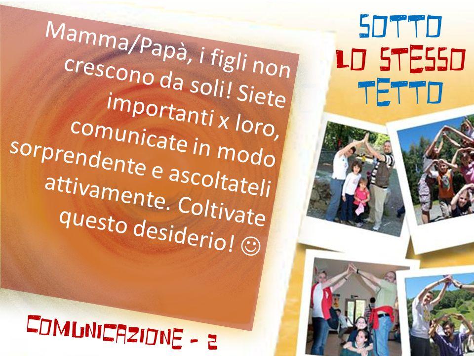 SOTTO LO STESSO TETTO Comunicazione - 2 Mamma/Papà, i figli non crescono da soli! Siete importanti x loro, comunicate in modo sorprendente e ascoltate