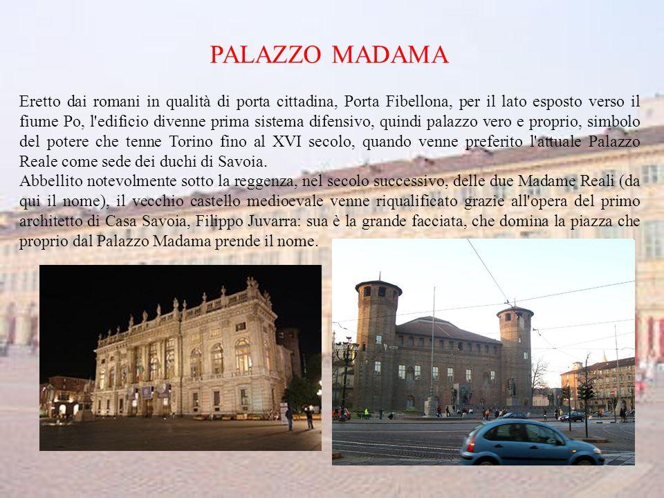PALAZZO MADAMA Eretto dai romani in qualità di porta cittadina, Porta Fibellona, per il lato esposto verso il fiume Po, l edificio divenne prima sistema difensivo, quindi palazzo vero e proprio, simbolo del potere che tenne Torino fino al XVI secolo, quando venne preferito l attuale Palazzo Reale come sede dei duchi di Savoia.