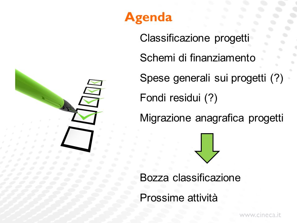 www.cineca.it Agenda Classificazione progetti Schemi di finanziamento Spese generali sui progetti (?) Fondi residui (?) Migrazione anagrafica progetti Bozza classificazione Prossime attività