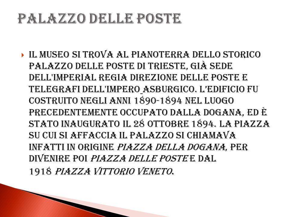 Il museo si trova al pianoterra dello storico Palazzo delle Poste di Trieste, già sede dell'Imperial Regia Direzione delle Poste e Telegrafi dell'Impe