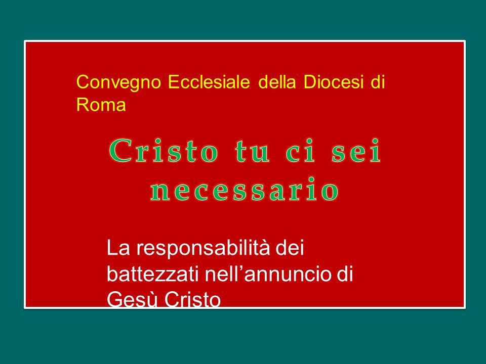 Convegno Ecclesiale della Diocesi di Roma La responsabilità dei battezzati nellannuncio di Gesù Cristo