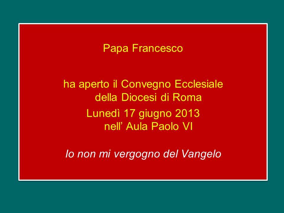 Papa Francesco ha aperto il Convegno Ecclesiale della Diocesi di Roma Lunedì 17 giugno 2013 nell Aula Paolo VI Io non mi vergogno del Vangelo Papa Francesco ha aperto il Convegno Ecclesiale della Diocesi di Roma Lunedì 17 giugno 2013 nell Aula Paolo VI Io non mi vergogno del Vangelo