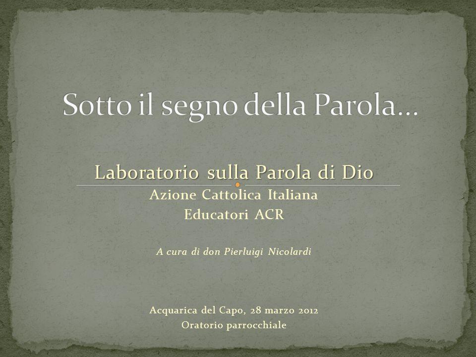 Laboratorio sulla Parola di Dio Azione Cattolica Italiana Educatori ACR A cura di don Pierluigi Nicolardi Acquarica del Capo, 28 marzo 2012 Oratorio p