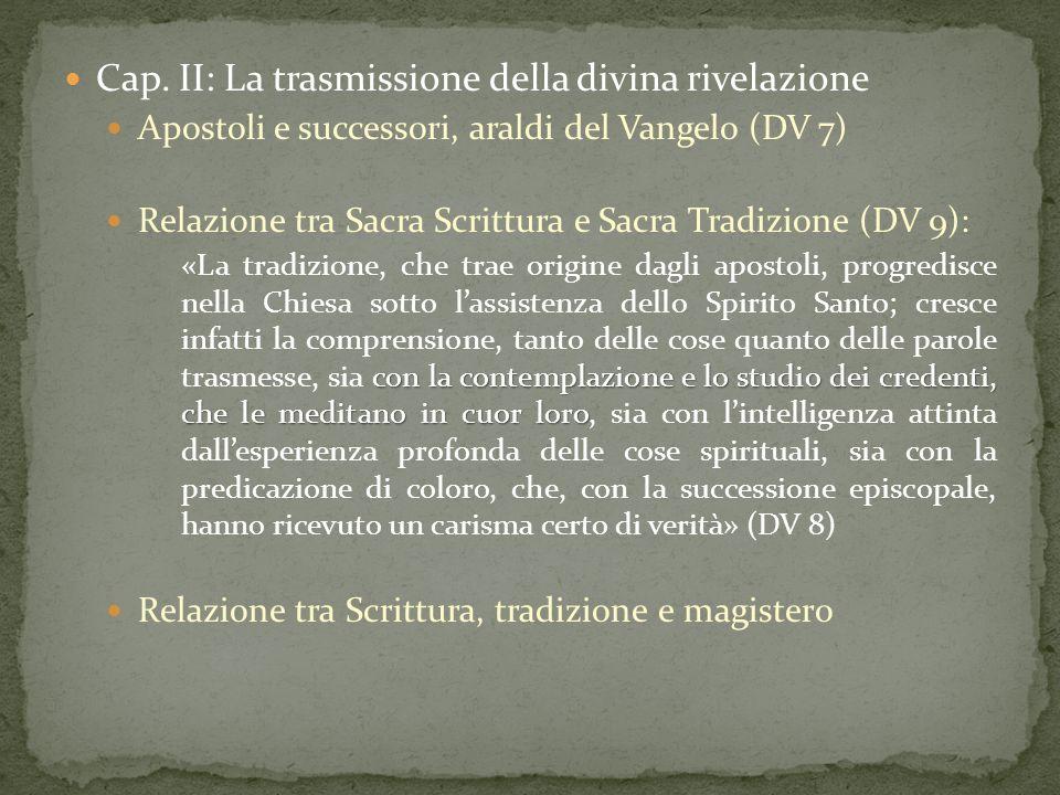 Cap. II: La trasmissione della divina rivelazione Apostoli e successori, araldi del Vangelo (DV 7) Relazione tra Sacra Scrittura e Sacra Tradizione (D