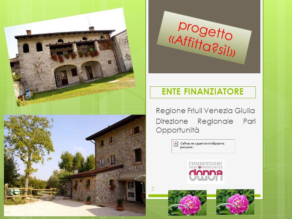 ENTE FINANZIATORE Regione Friuli Venezia Giulia Direzione Regionale Pari Opportunità 2 progetto «Affitta?sì!»