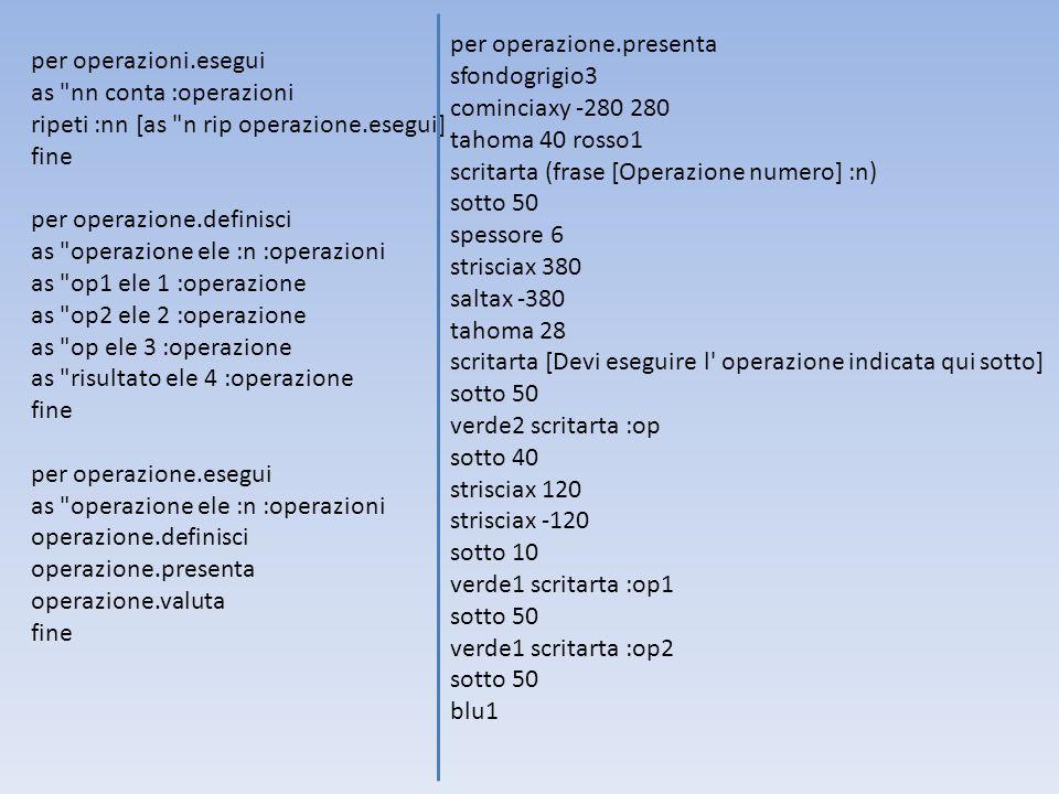 Ecco tutto il testo da inserire nel foglio di Iplozero, necessario alla creazione del Brain Training: per operazioni.definisci as op1 [3 2 somma 5] as op2 [99 11 divisione 9] as op3 [72 3 moltiplicazione 216] as op4 [35 5 divisione divisione 7] as op5 [200 2 moltiplicazione 400] as op6 [81 9 divisione 9] as op7 [75 5 differenza 70] as op8 [100 10 moltiplicazione 1000] as op9 [4 9 somma 13] as op10 [7 4 moltiplicazione 28] as operazioni (lista :op1 :op2 :op3 :op4 :op5 :op6 :op7 :op8 :op9 :op10) as tempo.totale 0 as esatte 0 as errate 0 fine